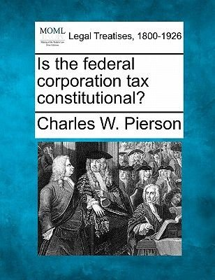 Is the Federal Corporation Tax Constitutional? (Paperback): Charles, W. Pierson