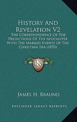 History and Revelation V2 - The Correspondence of the Predictions of the Apocalypse with the Marked Events of the Christian Era...