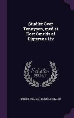 Studier Over Tennyson, Med Et Kort Omrids AF Digterens LIV (Hardcover): Carl 1856- [From Old Catalog] Kalisch