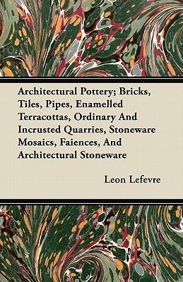 Architectural Pottery; Bricks, Tiles, Pipes, Enamelled Terracottas, Ordinary And Incrusted Quarries, Stoneware Mosaics,...