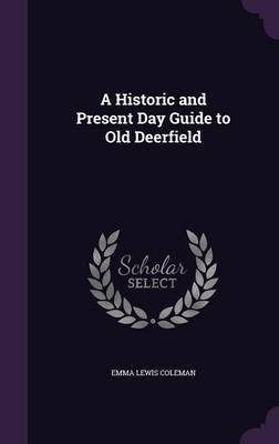 A Historic and Present Day Guide to Old Deerfield (Hardcover): Emma Lewis Coleman