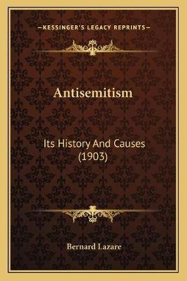 Antisemitism - Its History and Causes (1903) (Paperback): Bernard Lazare