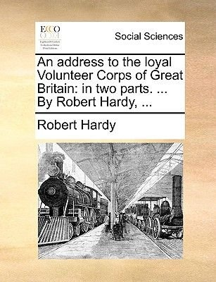 An Address to the Loyal Volunteer Corps of Great Britain - In Two Parts. ... by Robert Hardy, ... (Paperback): Robert Hardy