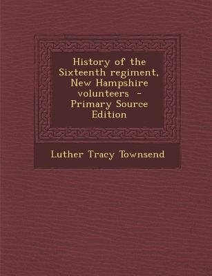 History of the Sixteenth Regiment, New Hampshire Volunteers (Paperback, Primary Source): Luther Tracy] [Townsend