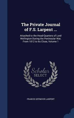 The Private Journal of F.S. Larpent ... - Attached to the Head-Quarters of Lord Wellington During the Peninsular War, from 1812...