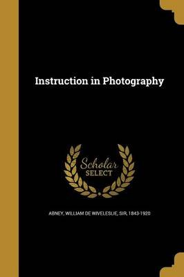 Instruction in Photography (Paperback): William De Wiveleslie Sir Abney