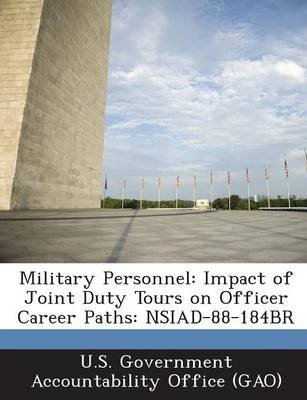 Military Personnel - Impact of Joint Duty Tours on Officer Career Paths: Nsiad-88-184br (Paperback): U S Government...