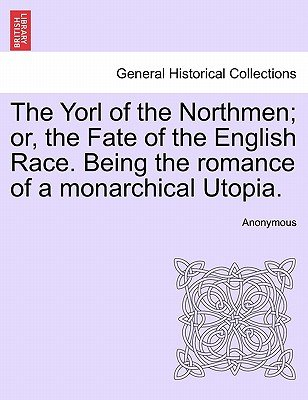 The Yorl of the Northmen; Or, the Fate of the English Race. Being the Romance of a Monarchical Utopia. (Paperback): Anonymous