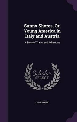 Sunny Shores, Or, Young America in Italy and Austria - A Story of Travel and Adventure (Hardcover): Oliver Optic
