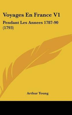 Voyages En France V1 - Pendant Les Annees 1787-90 (1793) (English, French, Hardcover): Arthur Young