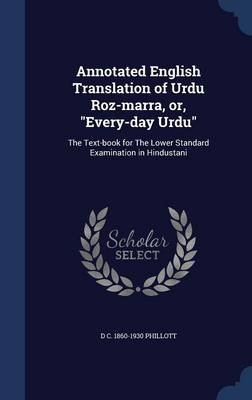 Annotated English Translation of Urdu Roz-Marra, Or, Every-Day Urdu - The Text-Book for the Lower Standard Examination in...