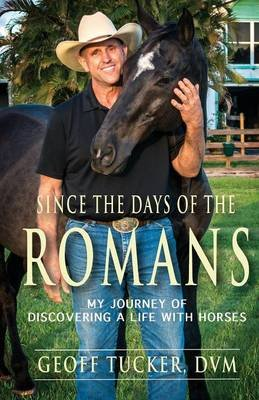 Since the Days of the Romans - My Journey of Discovering a Life with Horses (Paperback): Geoff Tucker DVM