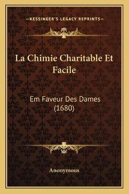 La Chimie Charitable Et Facile - Em Faveur Des Dames (1680) (French, Paperback): Anonymous