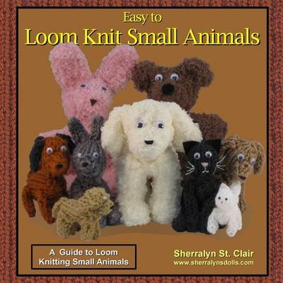 Easy to Loom Knit Small Animals - A Guide to Loom Knitting Small Animals (Paperback): Sherralyn St Clair