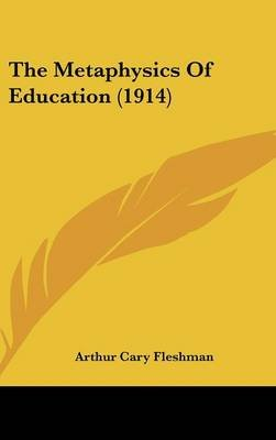 The Metaphysics of Education (1914) (Hardcover): Arthur Cary Fleshman