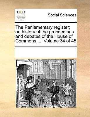 The Parliamentary Register; Or, History of the Proceedings and Debates of the House of Commons; ... Volume 34 of 45...