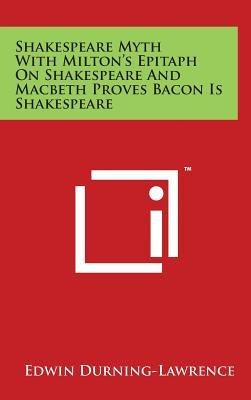 Shakespeare Myth with Milton's Epitaph on Shakespeare and Macbeth Proves Bacon Is Shakespeare (Hardcover): Edwin...