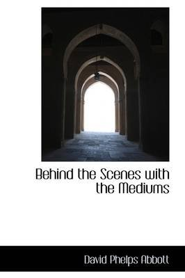 Behind the Scenes with the Mediums (Hardcover): David Phelps Abbott