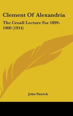 Clement of Alexandria - The Croall Lecture for 1899-1900 (1914) (Hardcover): John Patrick
