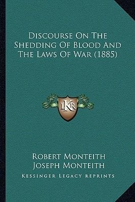 Discourse on the Shedding of Blood and the Laws of War (1885) (Paperback): Robert Monteith