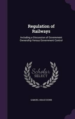 Regulation of Railways - Including a Discussion of Government Ownership Versus Government Control (Hardcover): Samuel Orace Dunn