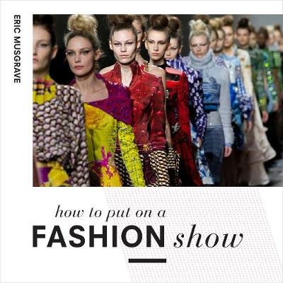 How to Put on a Fashion Show - A guide to presenting your own catwalk collection (Paperback): Eric Musgrave