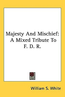 Majesty and Mischief - A Mixed Tribute to F. D. R. (Hardcover): William S. White