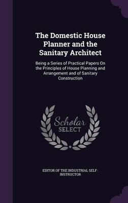 The Domestic House Planner and the Sanitary Architect - Being a Series of Practical Papers on the Principles of House Planning...