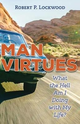 Man Virtues - What the Hell Am I Doing with My Life? (Paperback): Robert P. Lockwood