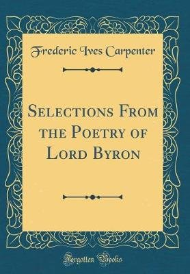 Selections from the Poetry of Lord Byron (Classic Reprint) (Hardcover): Frederic Ives Carpenter