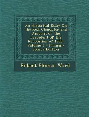 An Historical Essay on the Real Character and Amount of the Precedent of the Revolution of 1688, Volume 1 - Primary Source...