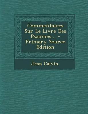 Commentaires Sur Le Livre Des Psaumes... - Primary Source Edition (French, Paperback): Jean Calvin