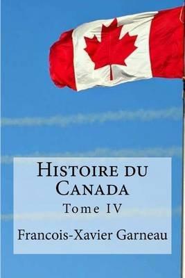 Histoire Du Canada - Tome IV (French, Paperback): Francois-Xavier Garneau