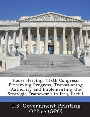 House Hearing, 112th Congress - Preserving Progress, Transitioning Authority and Implementing the Strategic Framework in Iraq,...