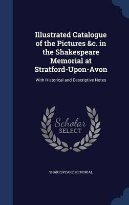 Illustrated Catalogue of the Pictures &C. in the Shakespeare Memorial at Stratford-Upon-Avon - With Historical and Descriptive...