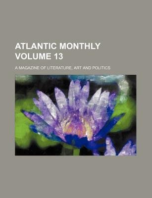 Atlantic Monthly Volume 13; A Magazine of Literature, Art and Politics (Paperback): Books Group