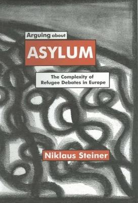 Arguing about Asylum - The Complexity of Refugee Debates in Europe (Hardcover): N. Steiner
