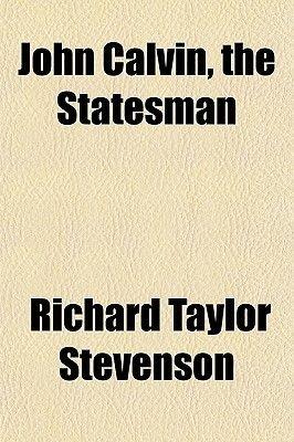 John Calvin, the Statesman (Paperback): Richard Taylor Stevenson