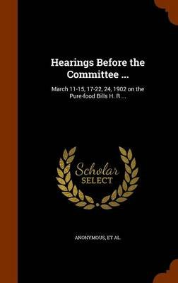 Hearings Before the Committee ... - March 11-15, 17-22, 24, 1902 on the Pure-Food Bills H. R ... (Hardcover): United States....