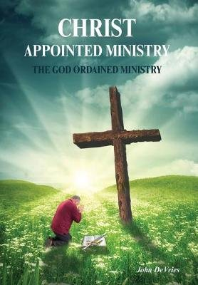 A Christ Appointed Ministry - The God Ordained Ministry (Hardcover): John de Vries