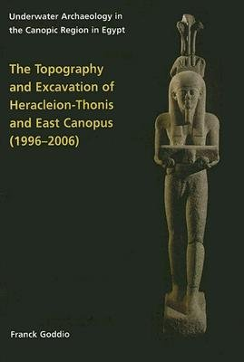 Topography and Excavation of Heracleion-Thonis and East Canopus (1996-2006) - Underwater Archaeology in the Canopic region in...