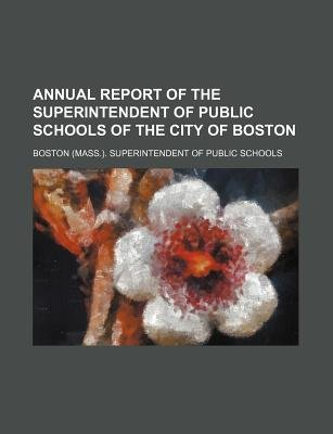 Annual Report of the Superintendent of Public Schools of the City of Boston (Paperback): Boston Superintendent of Schools