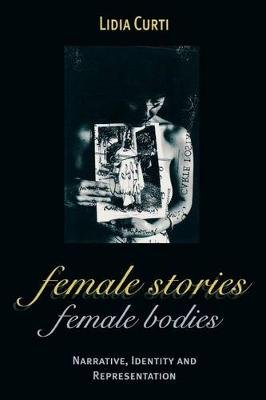 Female Stories, Female Bodies - Narrative, Identity, and Representation (Paperback, New): Lidia Curti