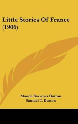 Little Stories of France (1906) (Hardcover): Maude Barrows Dutton