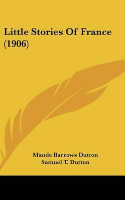 Little Stories of France (1906) (Hardcover): Maude Barrows Dutton