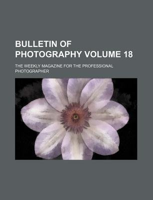 Bulletin of Photography Volume 18; The Weekly Magazine for the Professional Photographer (Paperback): Books Group