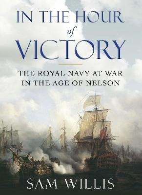 In the Hour of Victory - The Royal Navy at War in the Age of Nelson (Paperback, Main - Print On Demand): Sam Willis