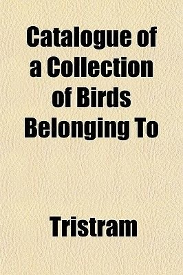 Catalogue of a Collection of Birds Belonging to (Paperback): Tristram