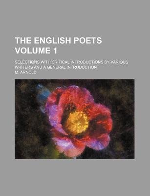 The English Poets; Selections with Critical Introductions by Various Writers and a General Introduction Volume 1 (Paperback):...