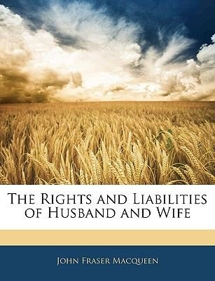 The Rights and Liabilities of Husband and Wife (Paperback): John Fraser Macqueen